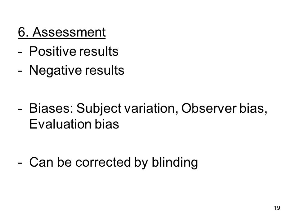 19 6. Assessment -Positive results -Negative results -Biases: Subject variation, Observer bias, Evaluation bias -Can be corrected by blinding