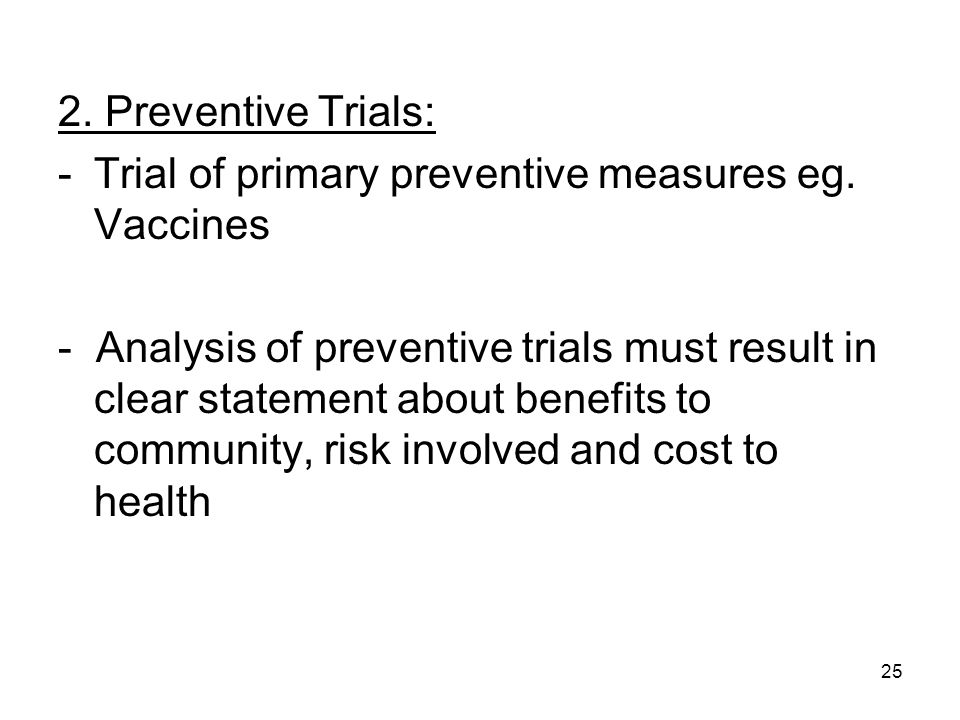 25 2. Preventive Trials: -Trial of primary preventive measures eg. Vaccines - Analysis of preventive trials must result in clear statement about benef