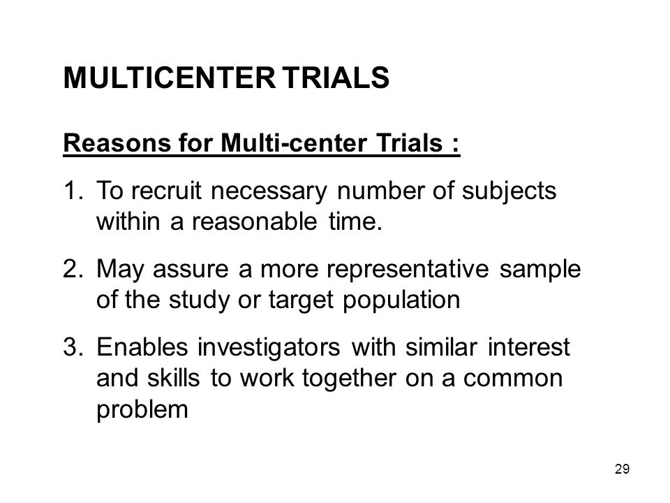 29 MULTICENTER TRIALS Reasons for Multi-center Trials : 1.To recruit necessary number of subjects within a reasonable time. 2.May assure a more repres