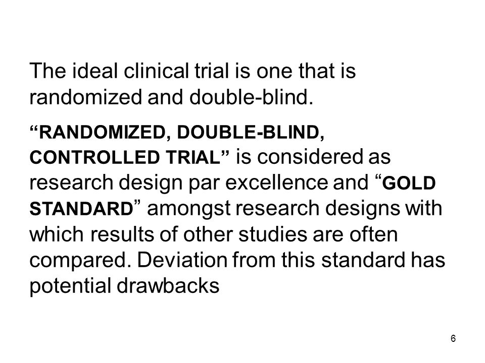 6 The ideal clinical trial is one that is randomized and double-blind. RANDOMIZED, DOUBLE-BLIND, CONTROLLED TRIAL is considered as research design par
