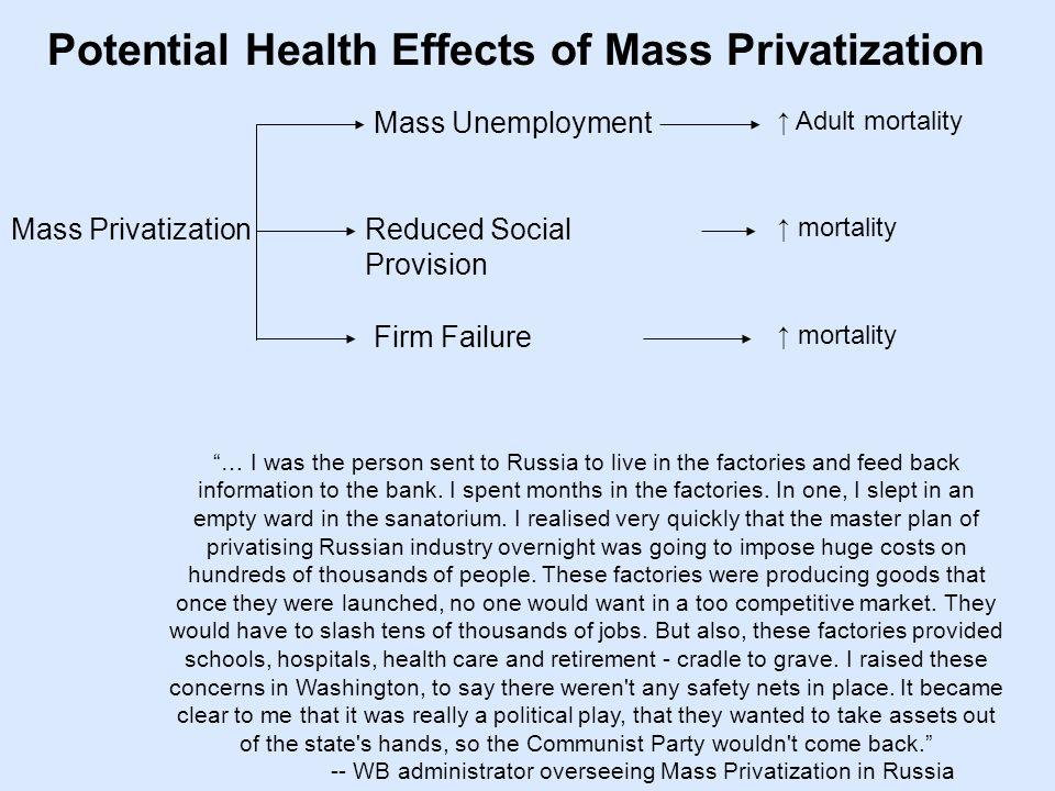 Potential Health Effects of Mass Privatization Mass Privatization Mass Unemployment Adult mortality Reduced Social Provision Firm Failure … I was the person sent to Russia to live in the factories and feed back information to the bank.