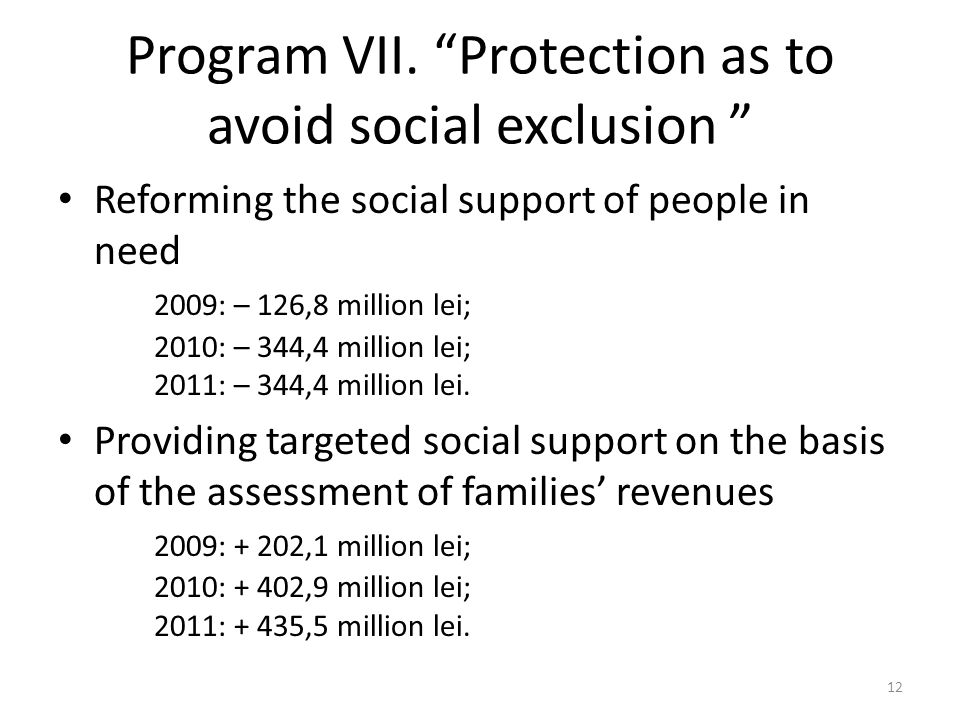 Program VII. Protection as to avoid social exclusion Reforming the social support of people in need 2009: – 126,8 million lei; 2010: – 344,4 million l