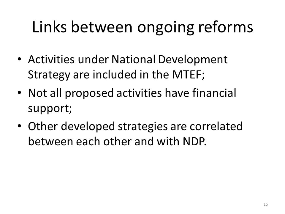 Links between ongoing reforms Activities under National Development Strategy are included in the MTEF; Not all proposed activities have financial supp