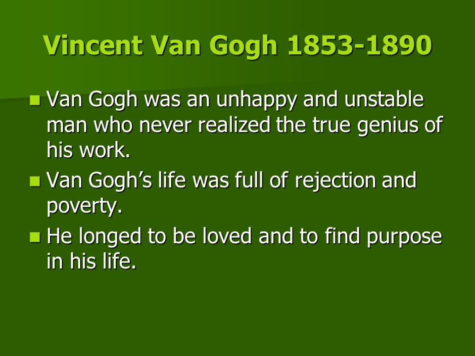 Vincent Van Gogh 1853-1890 Van Gogh was an unhappy and unstable man who never realized the true genius of his work. Van Gogh was an unhappy and unstab
