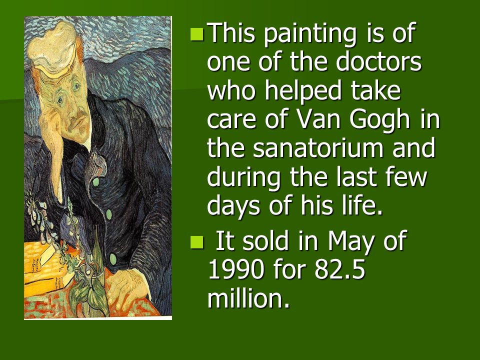 This painting is of one of the doctors who helped take care of Van Gogh in the sanatorium and during the last few days of his life. This painting is o