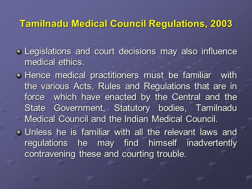 Tamilnadu Medical Council Regulations, 2003 Legislations and court decisions may also influence medical ethics.
