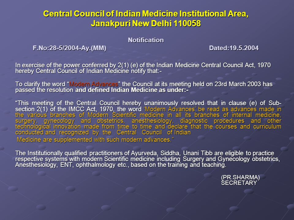 Central Council of Indian Medicine Institutional Area, Janakpuri New Delhi 110058 Notification F.No:28-5/2004-Ay.(MM)Dated:19.5.2004 In exercise of the power conferred by 2(1) (e) of the Indian Medicine Central Council Act, 1970 hereby Central Council of Indian Medicine notify that:- To clarify the word Modern Advances the Council at its meeting held on 23rd March 2003 has passed the resolution and defined Indian Medicine as under:- This meeting of the Central Council hereby unanimously resolved that in clause (e) of Sub- section 2(1) of the IMCC Act, 1970, the word Modern Advances be read as advances made in the various branches of Modern Scientific medicine in all its branches of internal medicine, surgery, gynecology and obstetrics, anesthesiology, diagnostic procedures and other technological innovation made from time to time and declare that the courses and curriculum conducted and recognized by the Central Council of Indian Medicine are supplemented with such modern advances.