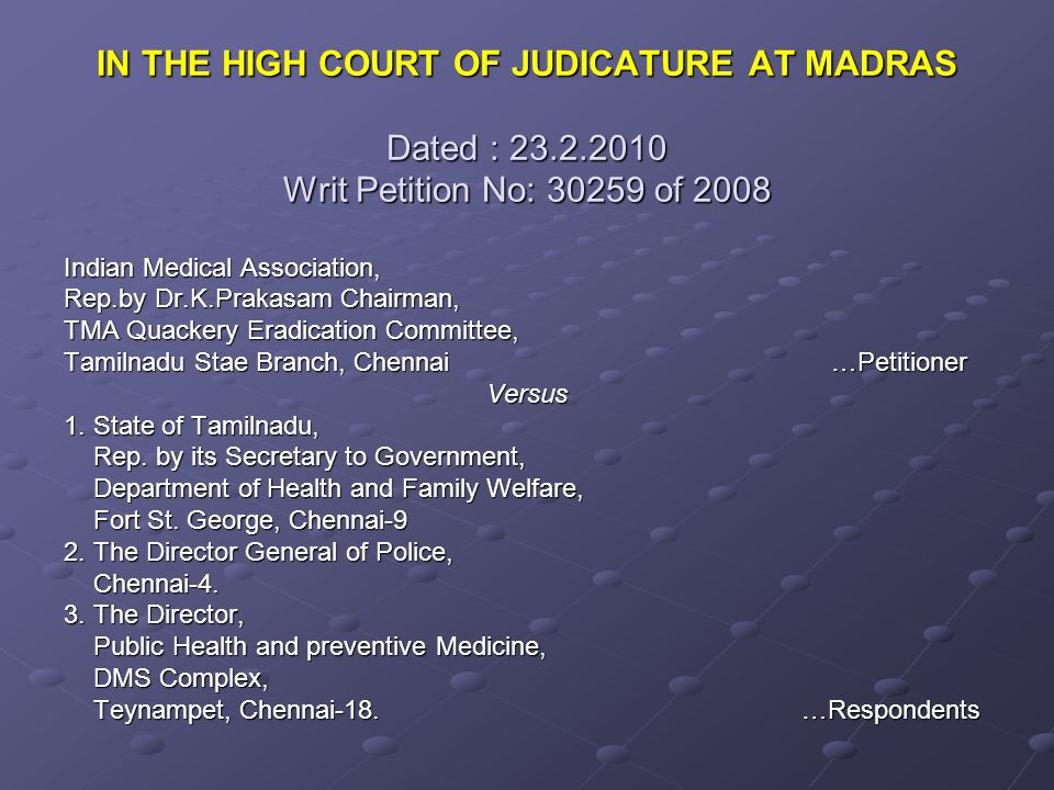 IN THE HIGH COURT OF JUDICATURE AT MADRAS Dated : 23.2.2010 Writ Petition No: 30259 of 2008 Indian Medical Association, Rep.by Dr.K.Prakasam Chairman, TMA Quackery Eradication Committee, Tamilnadu Stae Branch, Chennai …Petitioner Versus 1.