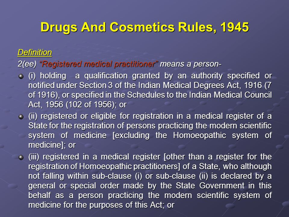 Drugs And Cosmetics Rules, 1945 Definition 2(ee) Registered medical practitioner means a person- (i) holding a qualification granted by an authority specified or notified under Section 3 of the Indian Medical Degrees Act, 1916 (7 of 1916), or specified in the Schedules to the Indian Medical Council Act, 1956 (102 of 1956); or (ii) registered or eligible for registration in a medical register of a State for the registration of persons practicing the modern scientific system of medicine [excluding the Homoeopathic system of medicine]; or (iii) registered in a medical register [other than a register for the registration of Homoeopathic practitioners] of a State, who although not falling within sub-clause (i) or sub-clause (ii) is declared by a general or special order made by the State Government in this behalf as a person practicing the modern scientific system of medicine for the purposes of this Act; or