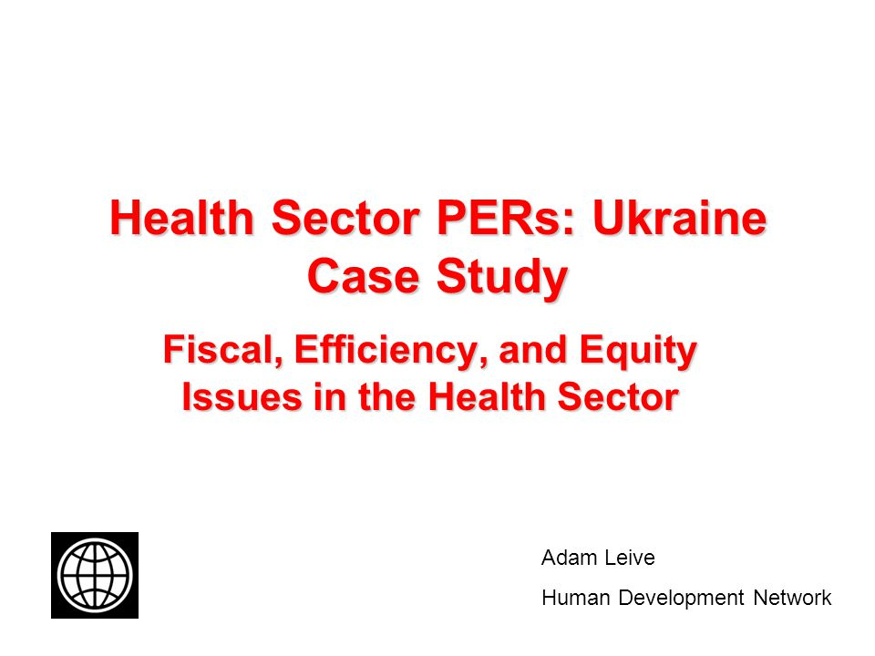 Health Sector PERs: Ukraine Case Study Fiscal, Efficiency, and Equity Issues in the Health Sector Adam Leive Human Development Network