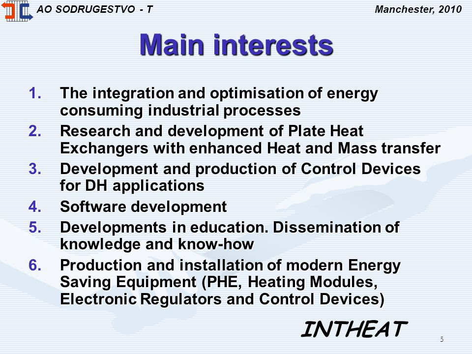 AO SODRUGESTVO - TManchester, 2010 INTHEAT 5 Main interests 1.The integration and optimisation of energy consuming industrial processes 2.Research and development of Plate Heat Exchangers with enhanced Heat and Mass transfer 3.Development and production of Control Devices for DH applications 4.Software development 5.Developments in education.