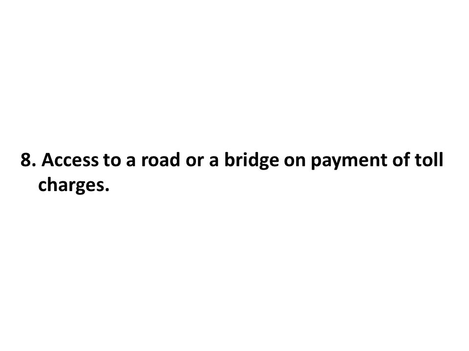 8. Access to a road or a bridge on payment of toll charges.