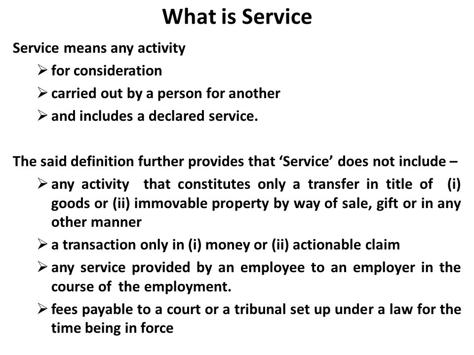 What is Service Service means any activity for consideration carried out by a person for another and includes a declared service. The said definition
