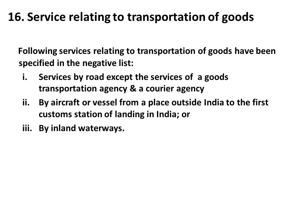 16. Service relating to transportation of goods Following services relating to transportation of goods have been specified in the negative list: i.Ser