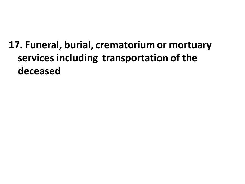 17. Funeral, burial, crematorium or mortuary services including transportation of the deceased
