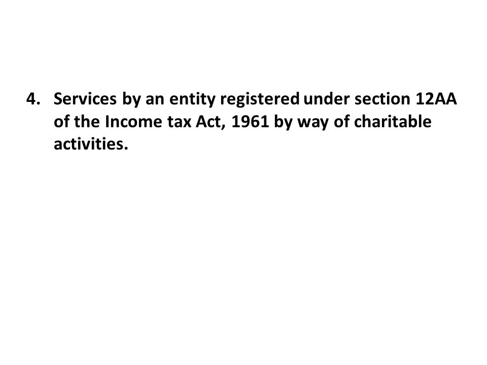 4.Services by an entity registered under section 12AA of the Income tax Act, 1961 by way of charitable activities.