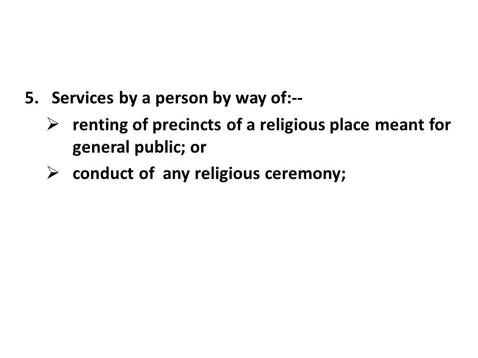 5.Services by a person by way of:-- renting of precincts of a religious place meant for general public; or conduct of any religious ceremony;