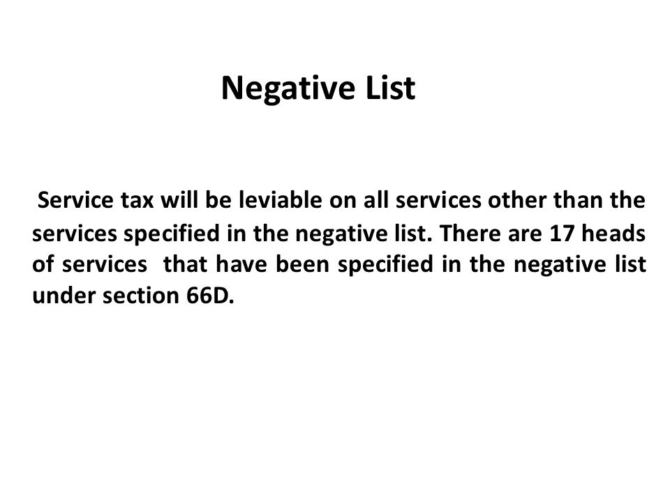 Negative List Service tax will be leviable on all services other than the services specified in the negative list. There are 17 heads of services that