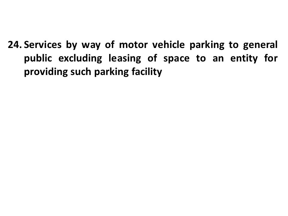 24.Services by way of motor vehicle parking to general public excluding leasing of space to an entity for providing such parking facility