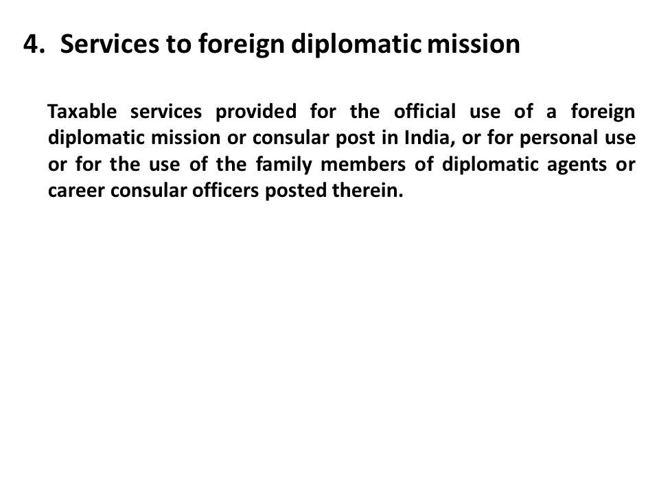 4.Services to foreign diplomatic mission Taxable services provided for the official use of a foreign diplomatic mission or consular post in India, or