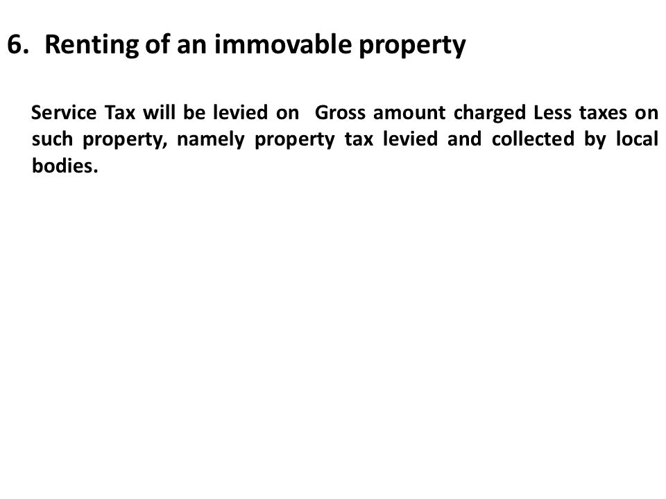 6.Renting of an immovable property Service Tax will be levied on Gross amount charged Less taxes on such property, namely property tax levied and coll