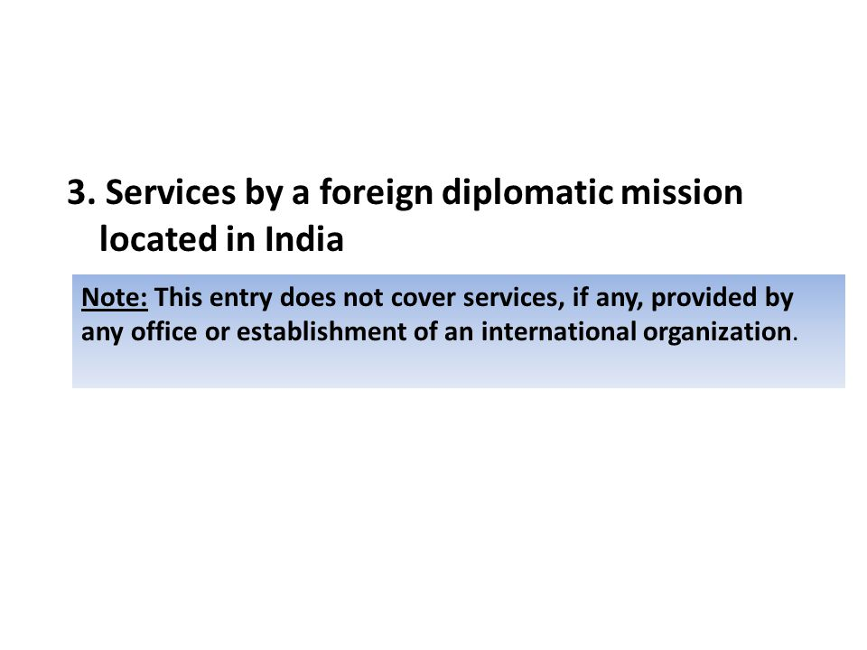 3. Services by a foreign diplomatic mission located in India Note: This entry does not cover services, if any, provided by any office or establishment