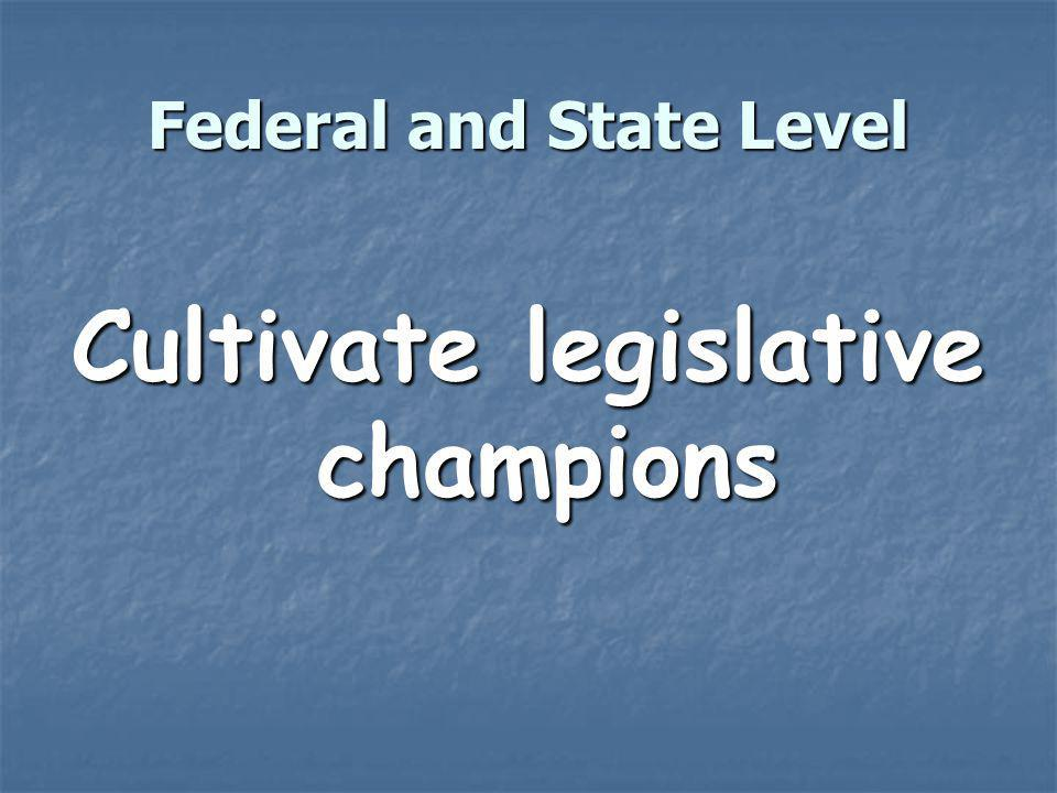 Federal and State Level Cultivate legislative champions