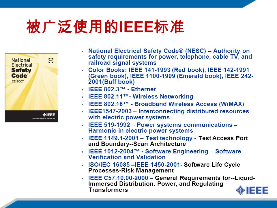 IEEE National Electrical Safety Code® (NESC) – Authority on safety requirements for power, telephone, cable TV, and railroad signal systems Color Books: IEEE 141-1993 (Red book), IEEE 142-1991 (Green book), IEEE 1100-1999 (Emerald book), IEEE 242- 2001(Buff book) IEEE 802.3 - Ethernet IEEE 802.11- Wireless Networking IEEE 802.16 - Broadband Wireless Access (WiMAX) IEEE1547-2003 – Interconnecting distributed resources with electric power systems IEEE 519-1992 – Power systems communications – Harmonic in electric power systems IEEE 1149.1-2001 – Test technology - Test Access Port and Boundary--Scan Architecture IEEE 1012-2004 - Software Engineering – Software Verification and Validation ISO/IEC 16085 –IEEE 1450-2001- Software Life Cycle Processes-Risk Management IEEE C57.10.00-2000 – General Requirements for--Liquid- Immersed Distribution, Power, and Regulating Transformers