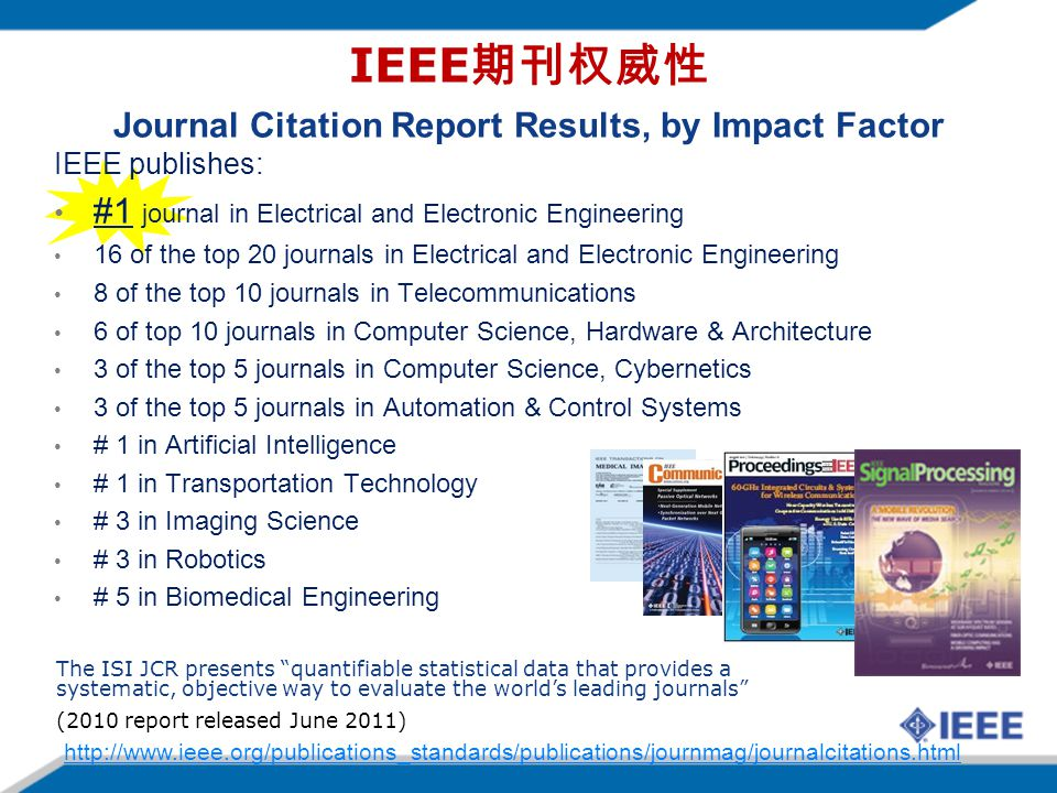 IEEE publishes: #1 journal in Electrical and Electronic Engineering 16 of the top 20 journals in Electrical and Electronic Engineering 8 of the top 10 journals in Telecommunications 6 of top 10 journals in Computer Science, Hardware & Architecture 3 of the top 5 journals in Computer Science, Cybernetics 3 of the top 5 journals in Automation & Control Systems # 1 in Artificial Intelligence # 1 in Transportation Technology # 3 in Imaging Science # 3 in Robotics # 5 in Biomedical Engineering The ISI JCR presents quantifiable statistical data that provides a systematic, objective way to evaluate the worlds leading journals (2010 report released June 2011) IEEE Journal Citation Report Results, by Impact Factor http://www.ieee.org/publications_standards/publications/journmag/journalcitations.html