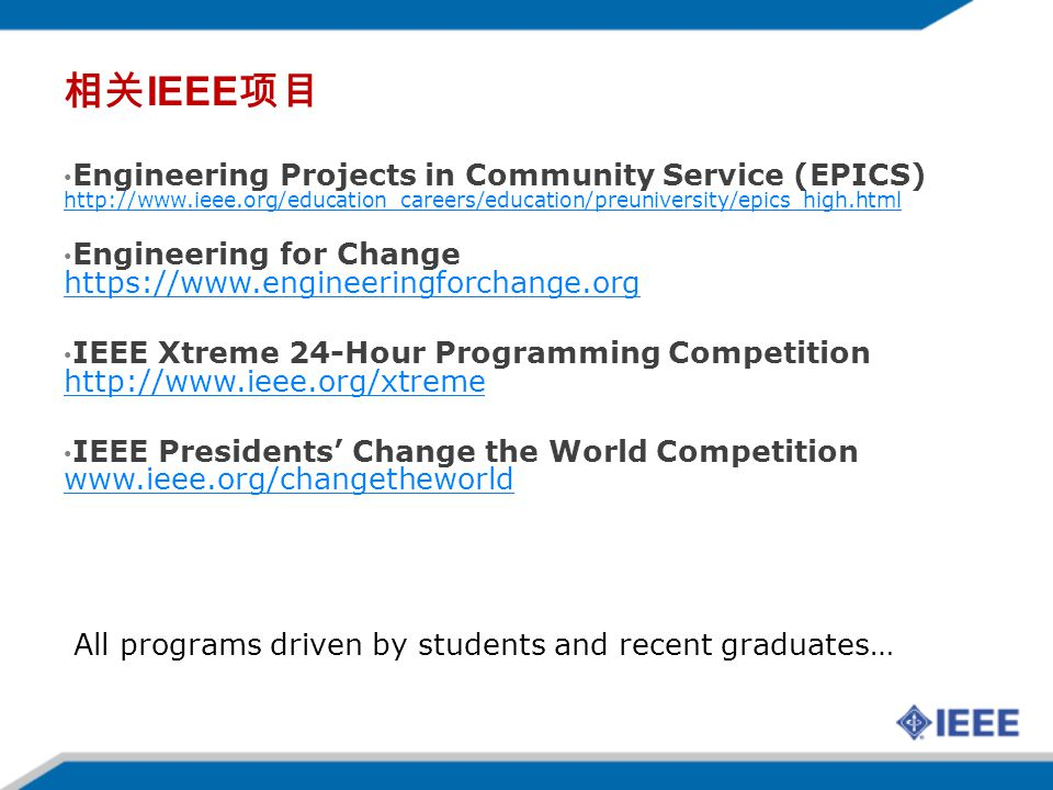 IEEE Engineering Projects in Community Service (EPICS) http://www.ieee.org/education_careers/education/preuniversity/epics_high.html http://www.ieee.org/education_careers/education/preuniversity/epics_high.html Engineering for Change https://www.engineeringforchange.org https://www.engineeringforchange.org IEEE Xtreme 24-Hour Programming Competition http://www.ieee.org/xtreme http://www.ieee.org/xtreme IEEE Presidents Change the World Competition www.ieee.org/changetheworld www.ieee.org/changetheworld All programs driven by students and recent graduates…
