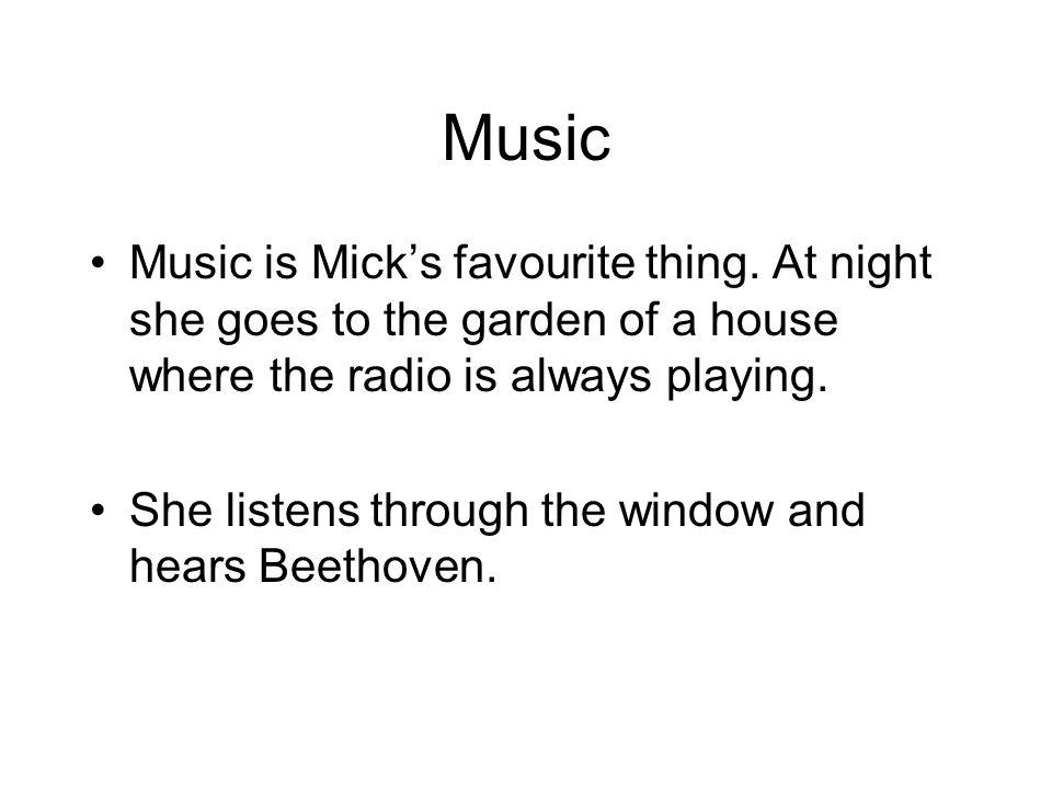 Music Music is Micks favourite thing. At night she goes to the garden of a house where the radio is always playing. She listens through the window and