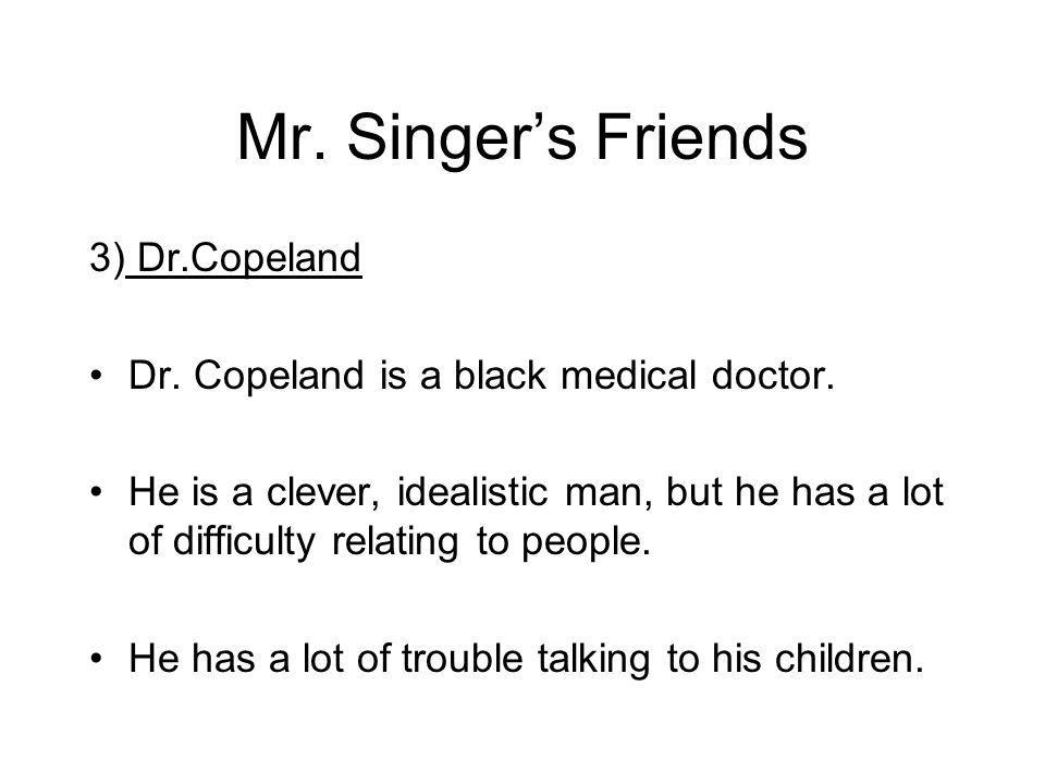 Mr. Singers Friends 3) Dr.Copeland Dr. Copeland is a black medical doctor.