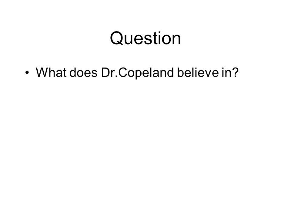 Question What does Dr.Copeland believe in