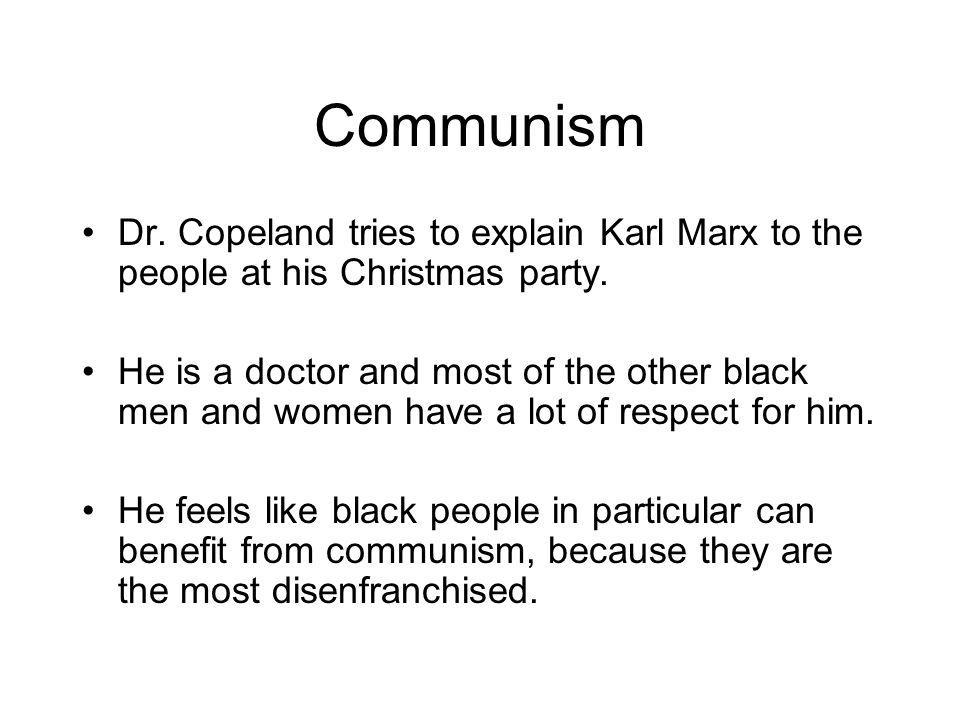Communism Dr. Copeland tries to explain Karl Marx to the people at his Christmas party. He is a doctor and most of the other black men and women have