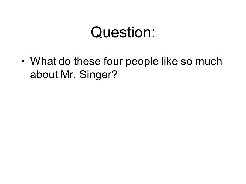 Question: What do these four people like so much about Mr. Singer