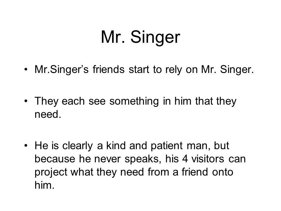 Mr. Singer Mr.Singers friends start to rely on Mr. Singer. They each see something in him that they need. He is clearly a kind and patient man, but be