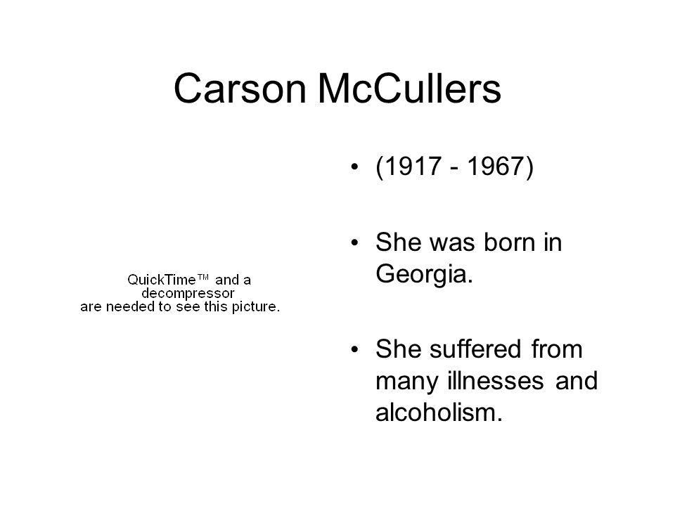 Carson McCullers (1917 - 1967) She was born in Georgia. She suffered from many illnesses and alcoholism.