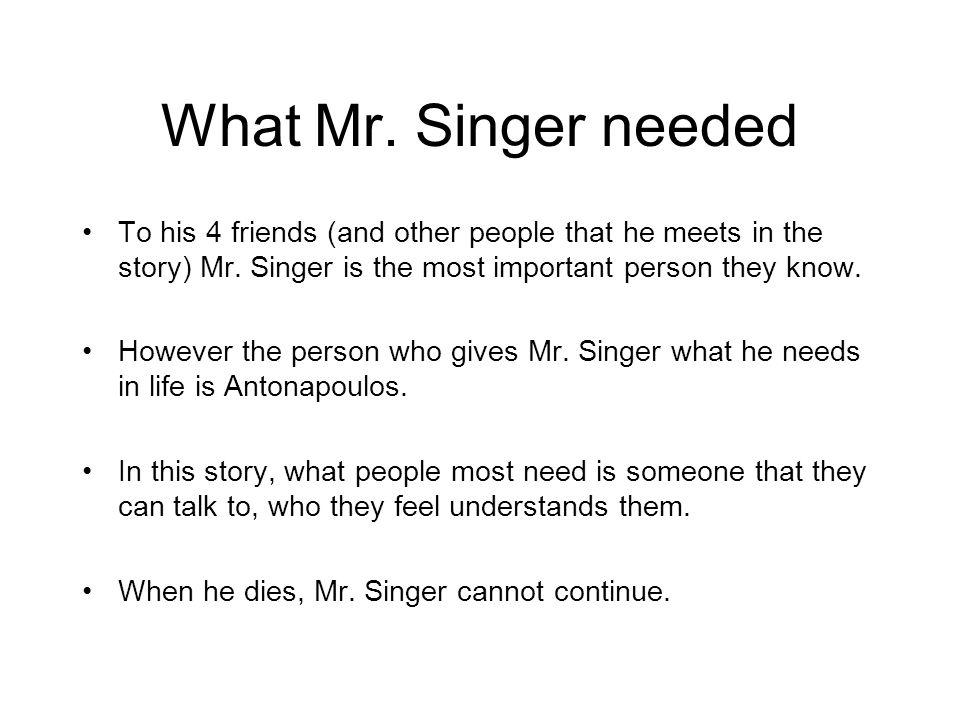 What Mr. Singer needed To his 4 friends (and other people that he meets in the story) Mr. Singer is the most important person they know. However the p