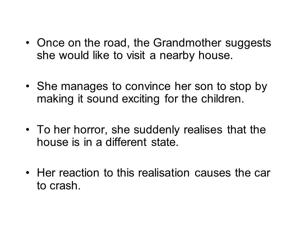 Once on the road, the Grandmother suggests she would like to visit a nearby house. She manages to convince her son to stop by making it sound exciting
