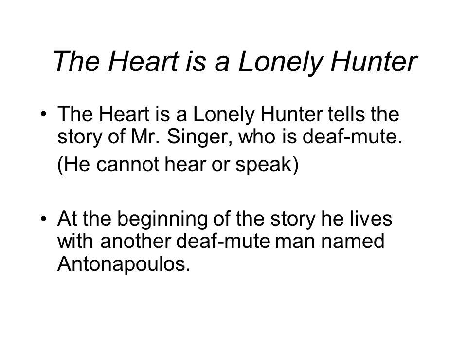 The Heart is a Lonely Hunter The Heart is a Lonely Hunter tells the story of Mr. Singer, who is deaf-mute. (He cannot hear or speak) At the beginning