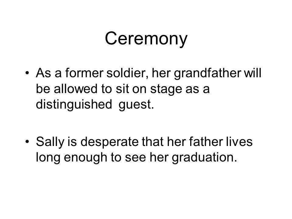 Ceremony As a former soldier, her grandfather will be allowed to sit on stage as a distinguished guest. Sally is desperate that her father lives long