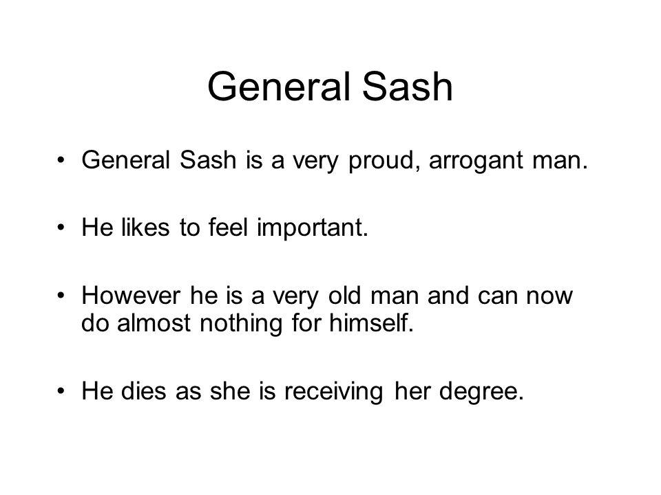 General Sash General Sash is a very proud, arrogant man. He likes to feel important. However he is a very old man and can now do almost nothing for hi