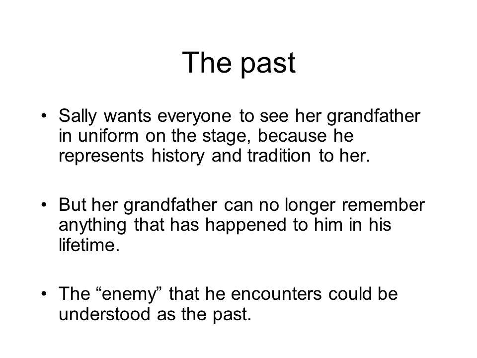 The past Sally wants everyone to see her grandfather in uniform on the stage, because he represents history and tradition to her.
