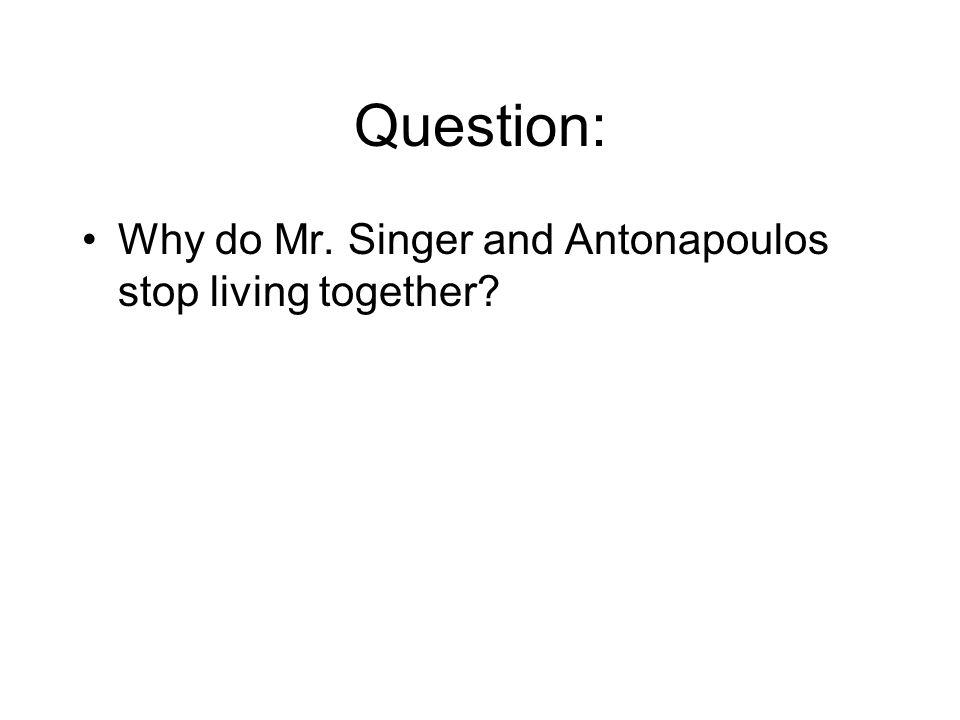 Question: Why do Mr. Singer and Antonapoulos stop living together?