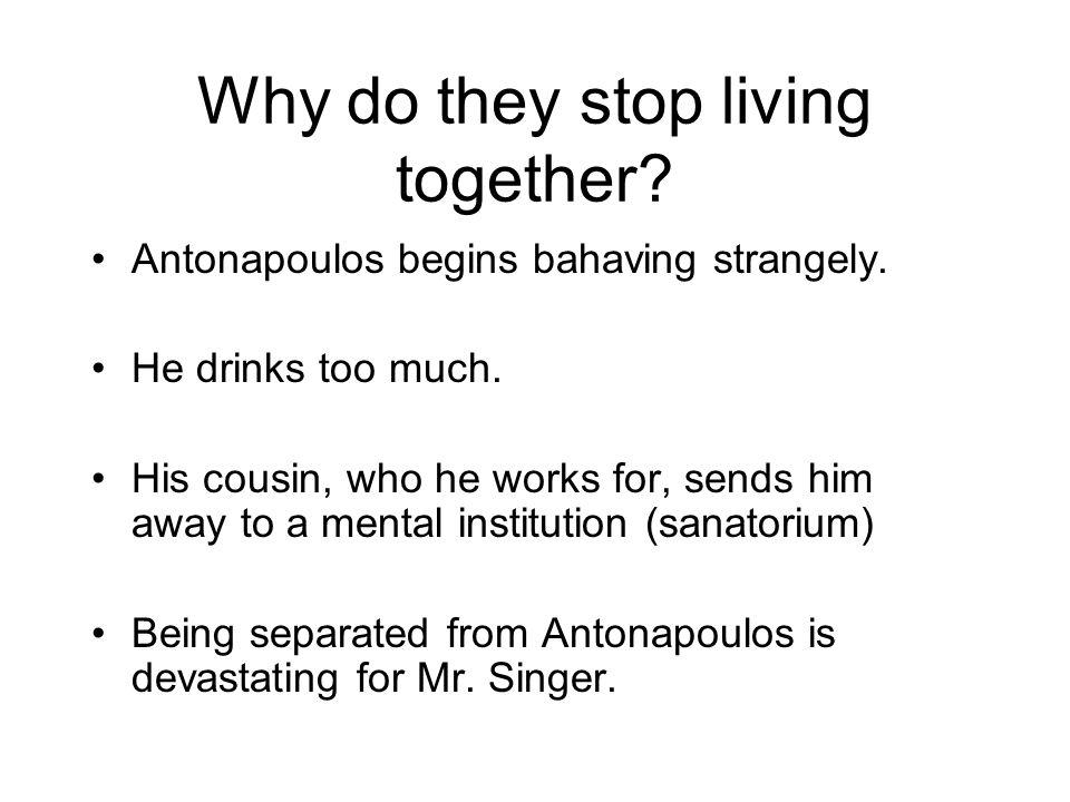 Why do they stop living together? Antonapoulos begins bahaving strangely. He drinks too much. His cousin, who he works for, sends him away to a mental