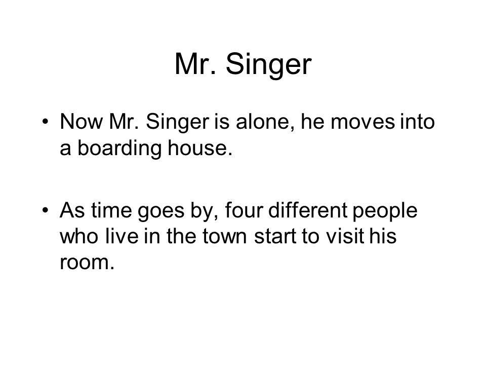 Mr. Singer Now Mr. Singer is alone, he moves into a boarding house. As time goes by, four different people who live in the town start to visit his roo