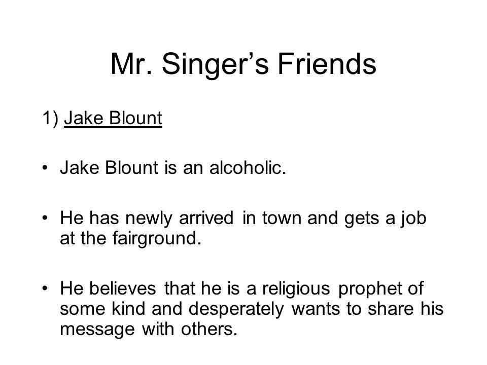 Mr. Singers Friends 1) Jake Blount Jake Blount is an alcoholic. He has newly arrived in town and gets a job at the fairground. He believes that he is