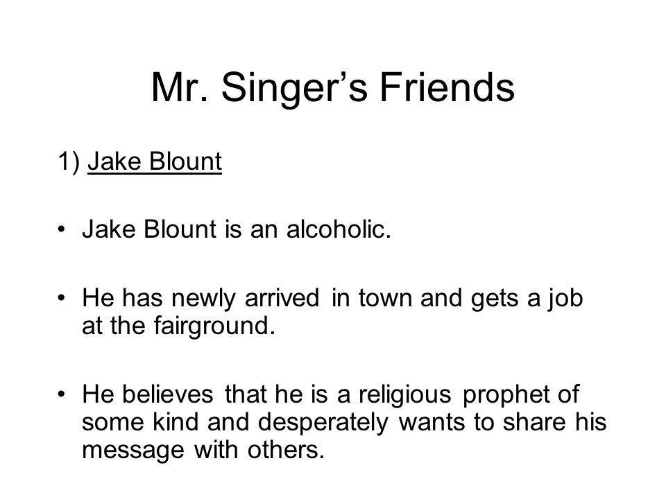 Mr. Singers Friends 1) Jake Blount Jake Blount is an alcoholic.