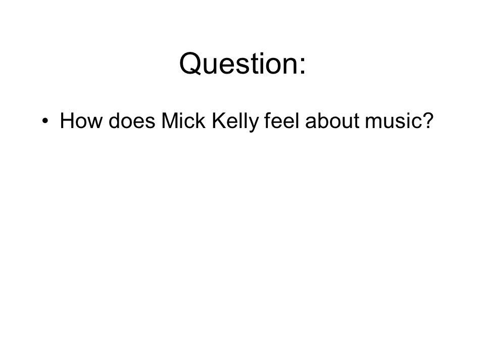 Question: How does Mick Kelly feel about music