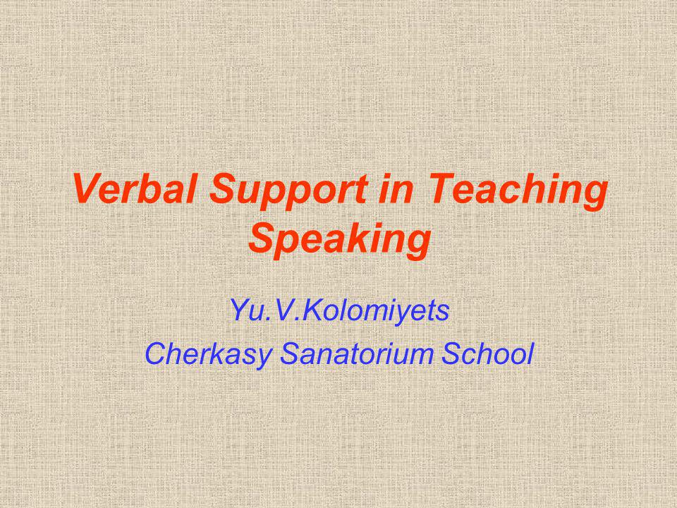 Verbal Support in Teaching Speaking Yu.V.Kolomiyets Cherkasy Sanatorium School